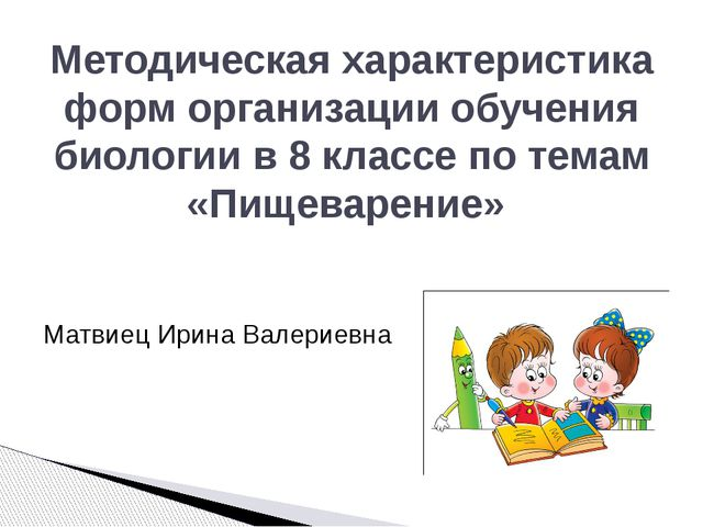 Матвиец Ирина Валериевна Методическая характеристика форм организации обучени...