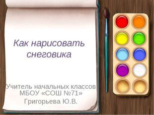 Как нарисовать снеговика Учитель начальных классов МБОУ «СОШ №71» Григорьева