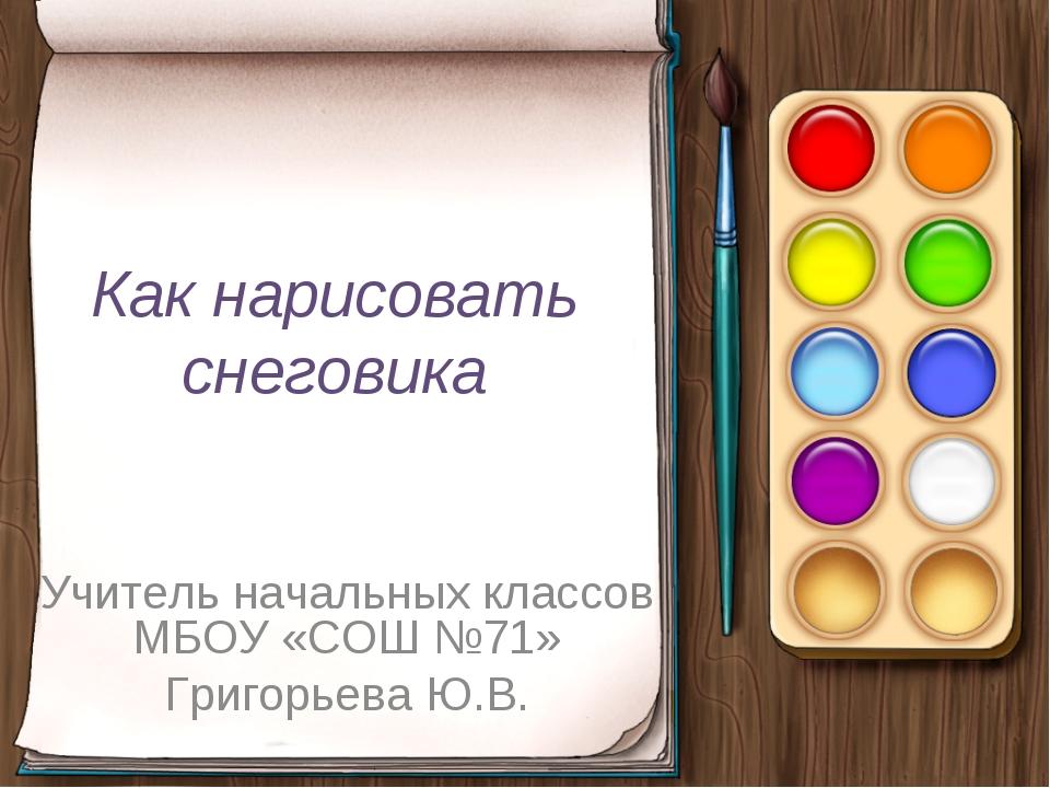 Как нарисовать снеговика Учитель начальных классов МБОУ «СОШ №71» Григорьева...