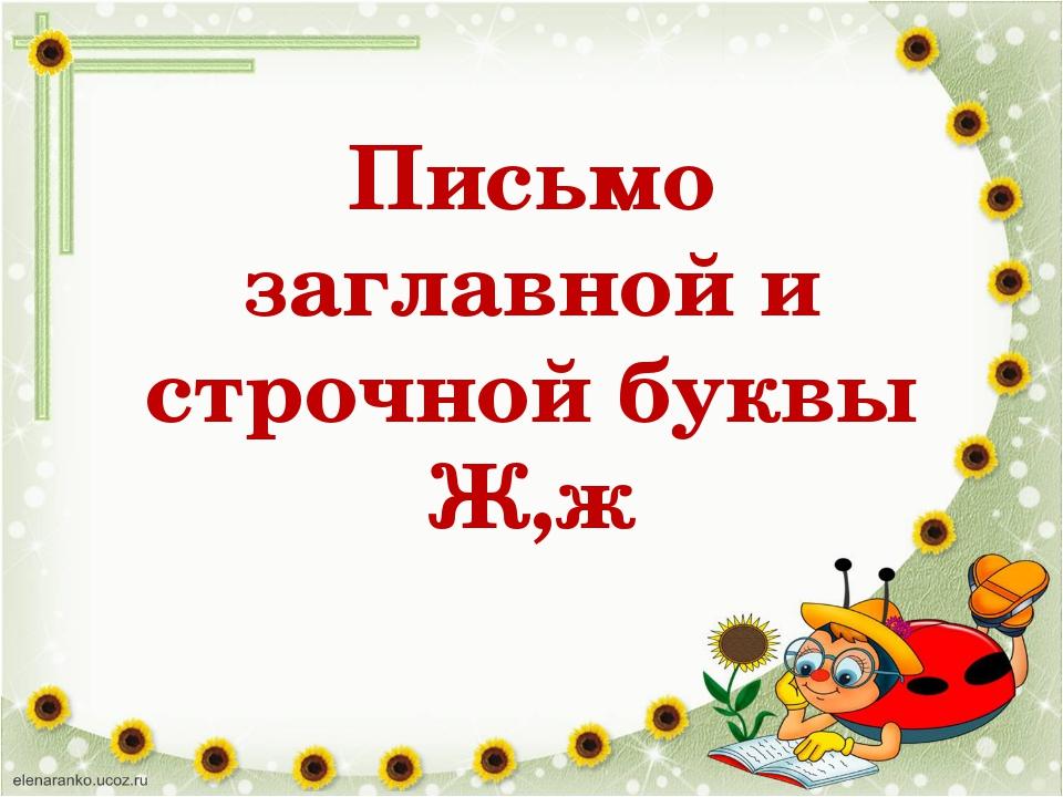 Письмо заглавной и строчной буквы Ж,ж