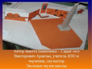 Автор макета памятника – Сарыг-оол Викторович Аракчаа, учитель ИЗО и черчения