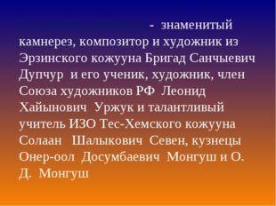 Создатели памятника - знаменитый камнерез, композитор и художник из Эрзинског