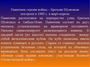Памятник героям войны – братьям Шумовым построен в 1985 г. в март-апреле Памя