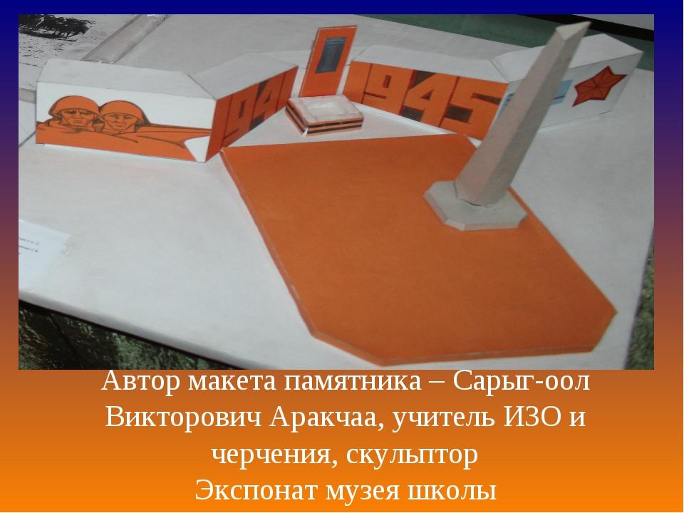 Автор макета памятника – Сарыг-оол Викторович Аракчаа, учитель ИЗО и черчения...