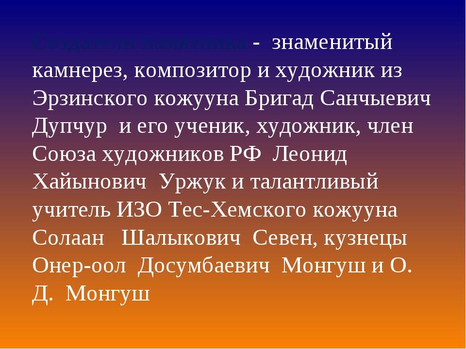 Создатели памятника - знаменитый камнерез, композитор и художник из Эрзинског...