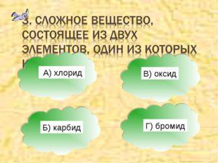 А) А) хлорид Б) карбид В) оксид Г) бромид