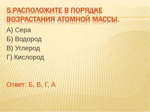 А) Сера Б) Водород В) Углерод Г) Кислород Ответ: Б, В, Г, А
