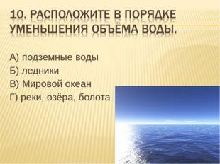 А) подземные воды Б) ледники В) Мировой океан Г) реки, озёра, болота ОТВЕТ: