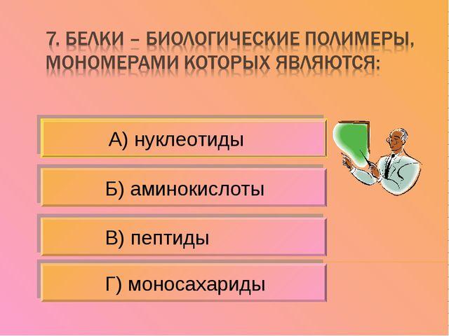 А) нуклеотиды Б) аминокислоты В) пептиды Г) моносахариды