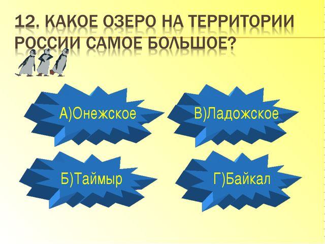 А)Онежское Б)Таймыр Г)Байкал В)Ладожское