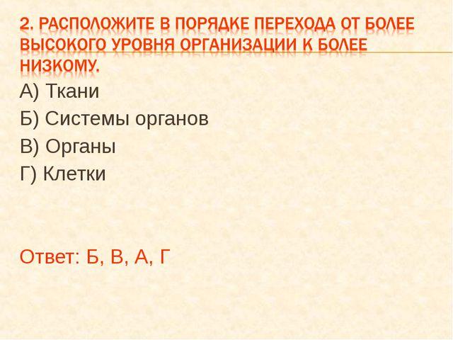 А) Ткани Б) Системы органов В) Органы Г) Клетки Ответ: Б, В, А, Г