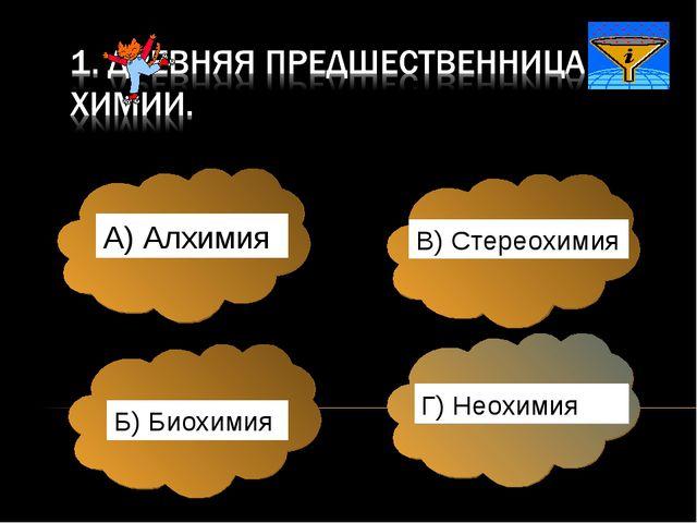А) Алхимия Б) Биохимия В) Стереохимия Г) Неохимия