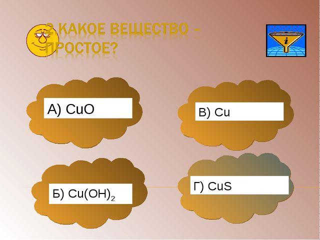 А) CuО Б) Cu(OH)2 В) Cu Г) CuS