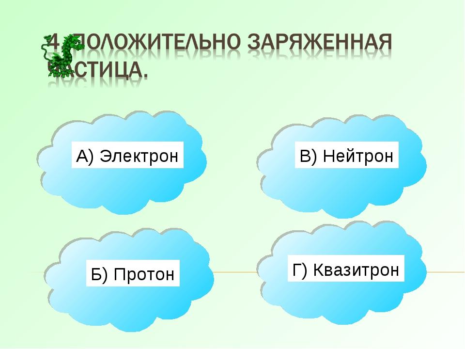 А) Электрон Б) Протон В) Нейтрон Г) Квазитрон