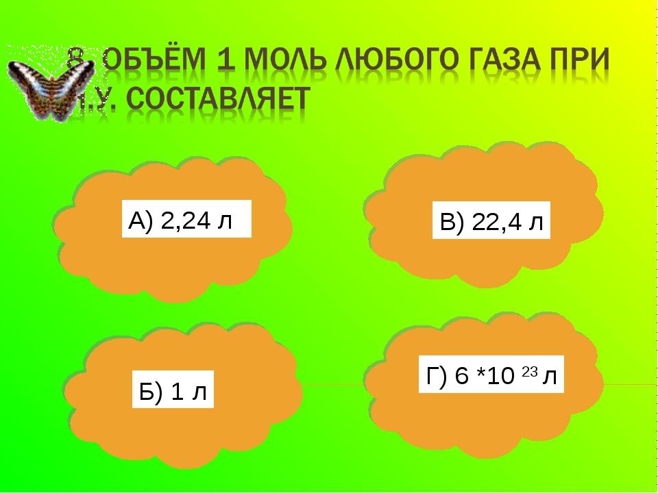 А) 2,24 л Б) 1 л В) 22,4 л Г) 6 *10 23 л