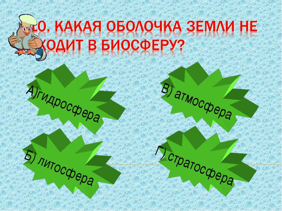 А)гидросфера Б) литосфера В) атмосфера Г) стратосфера