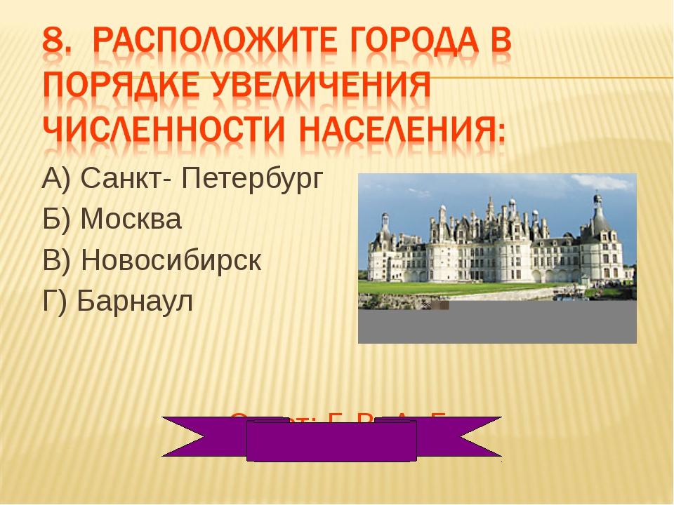 А) Санкт- Петербург Б) Москва В) Новосибирск Г) Барнаул Ответ: Г, В, А, Б