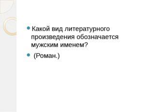Какой вид литературного произведения обозначается мужским именем? (Роман.)
