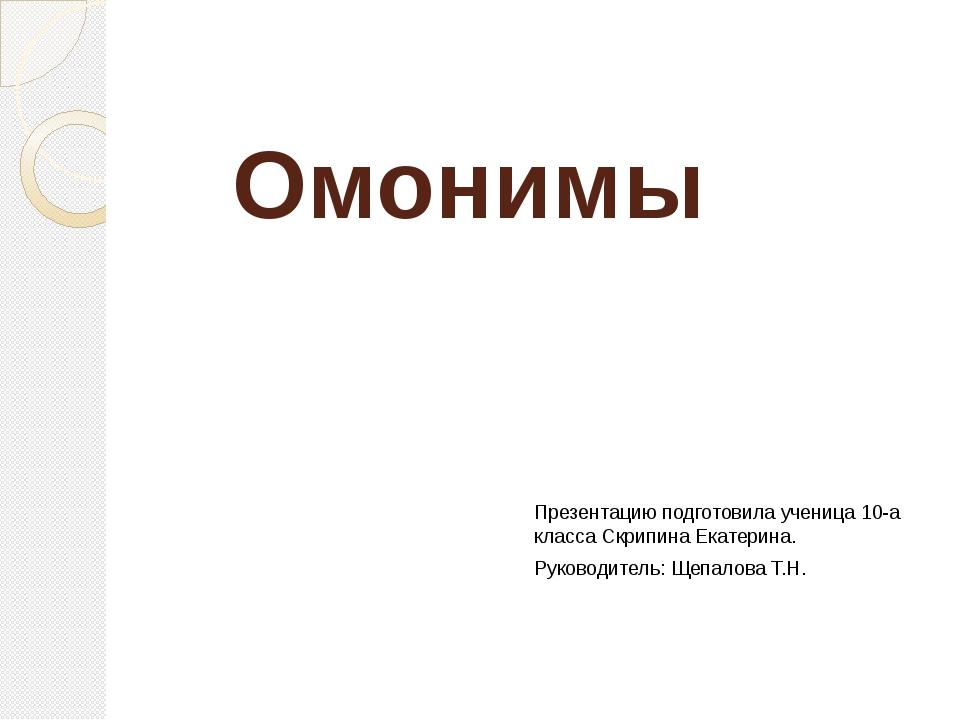 Омонимы Презентацию подготовила ученица 10-а класса Скрипина Екатерина. Руков...