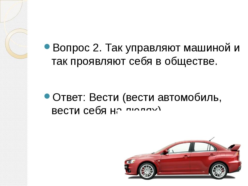 Вопрос 2. Так управляют машиной и так проявляют себя в обществе. Ответ: Вест...