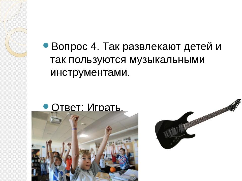 Вопрос 4. Так развлекают детей и так пользуются музыкальными инструментами....