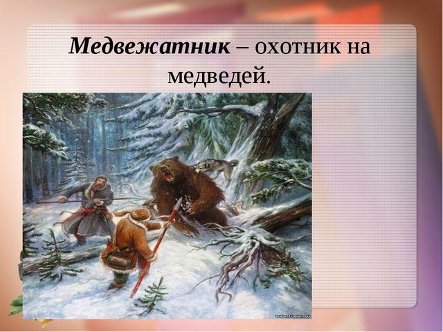 Медвежатник– охотник на медведей.