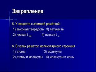 Закрепление 5. У веществ с атомной решёткой: 1) высокая твёрдость 3) летучест