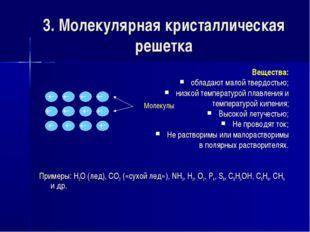 3. Молекулярная кристаллическая решетка Вещества: обладают малой твердостью;