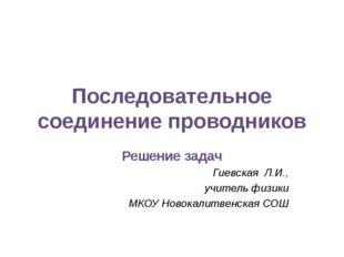 Последовательное соединение проводников Решение задач Гиевская Л.И., учитель
