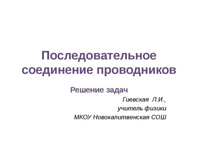Последовательное соединение проводников Решение задач Гиевская Л.И., учитель...