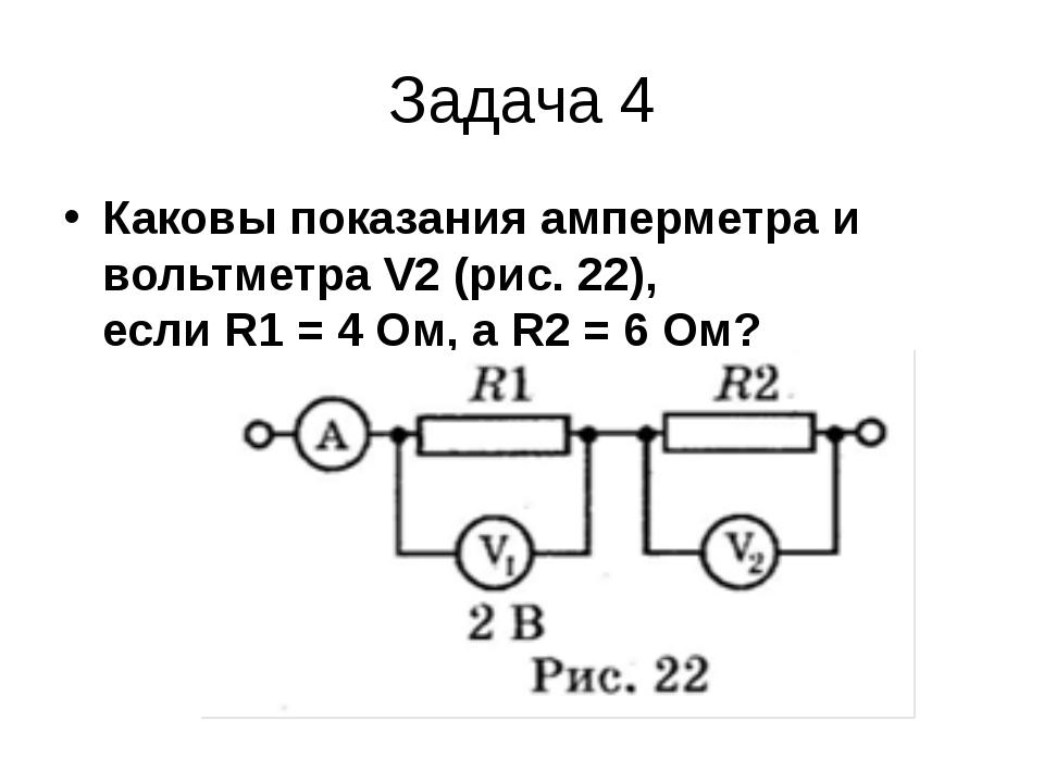 Задача 4 Каковы показания амперметра и вольтметра V2 (рис. 22), если R1 = 4 О...