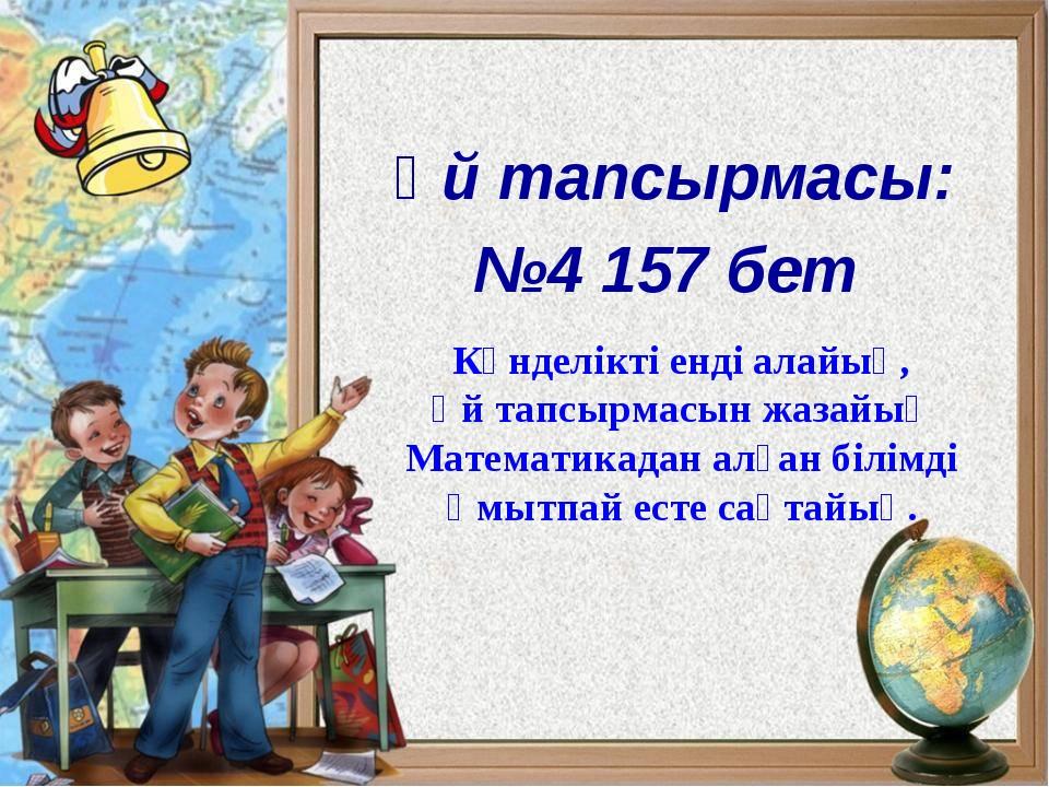 Үй тапсырмасы: №4 157 бет Күнделікті енді алайық, Үй тапсырмасын жазайық Мат...