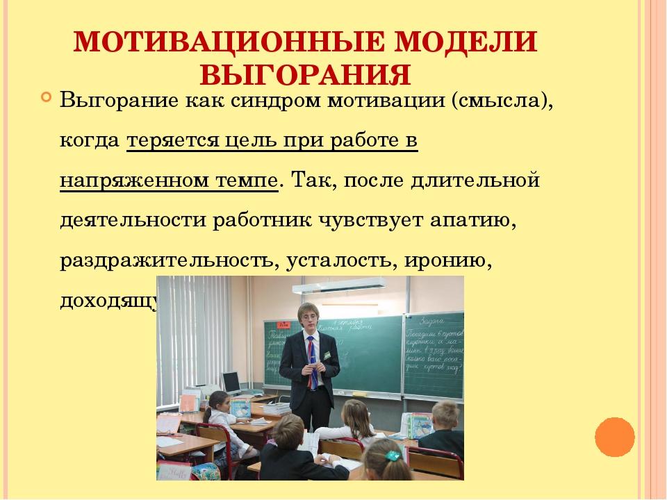 МОТИВАЦИОННЫЕ МОДЕЛИ ВЫГОРАНИЯ Выгорание как синдром мотивации (смысла), когд...