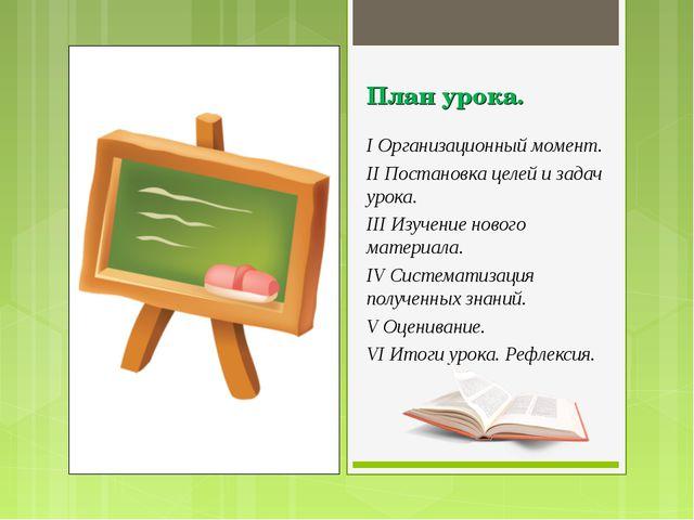 План урока. I Организационный момент. II Постановка целей и задач урока. III...