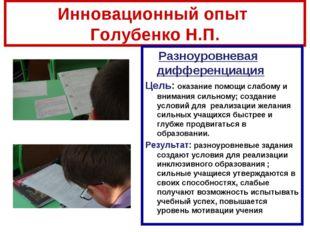 Инновационный опыт Голубенко Н.П. Разноуровневая дифференциация Цель: оказани