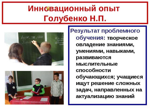 Инновационный опыт Голубенко Н.П. Результат проблемного обучения: творческое...