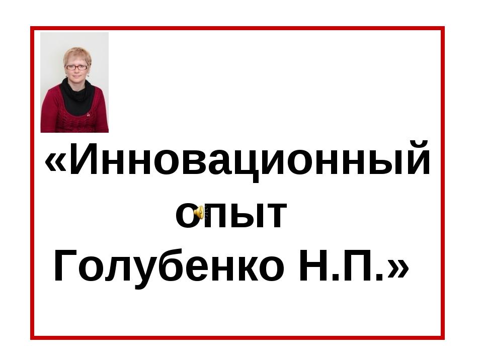 «Инновационный опыт Голубенко Н.П.»