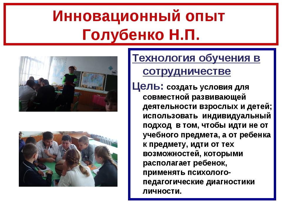 Инновационный опыт Голубенко Н.П. Технология обучения в сотрудничестве Цель:...