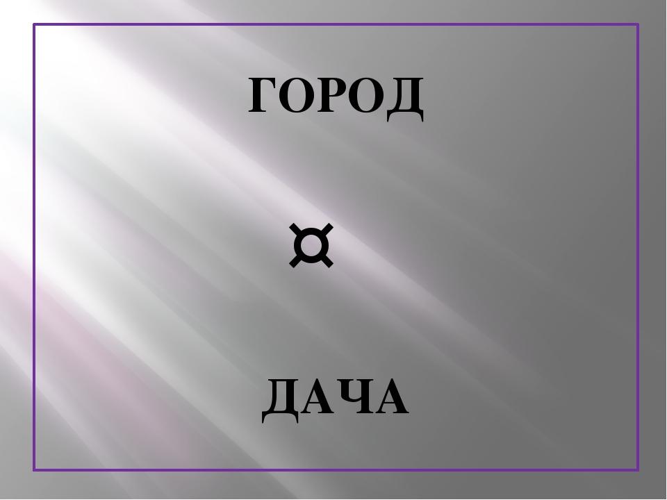 ГОРОД ↔ ДАЧА