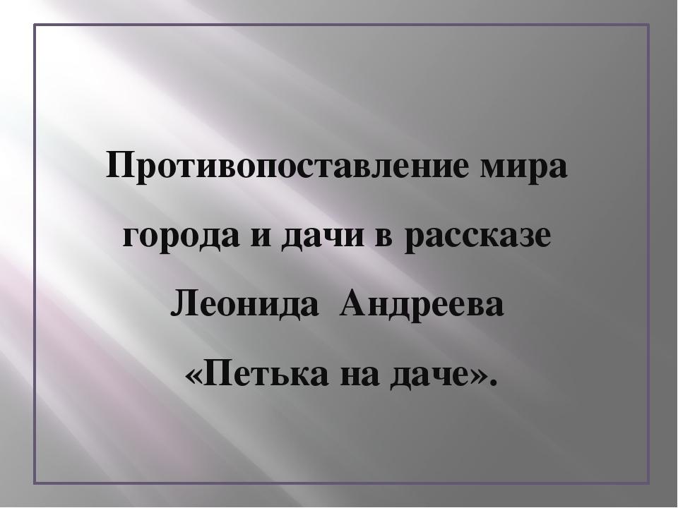 Противопоставление мира города и дачи в рассказе Леонида Андреева «Петька на...