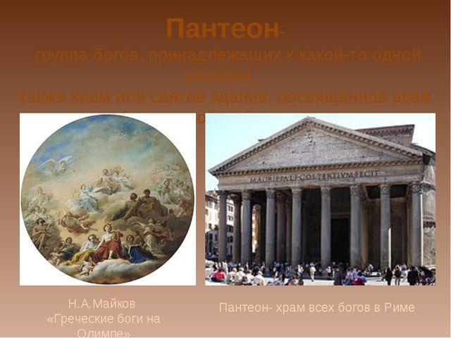 Пантеон- группа богов, принадлежащих к какой-то одной религии , также храм ил...
