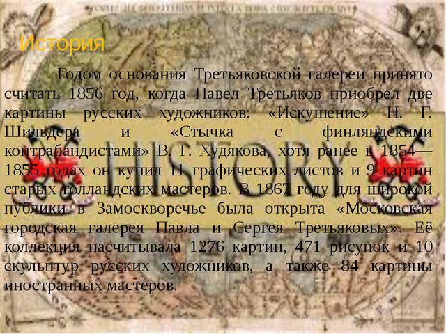 История Годом основания Третьяковской галереи принято считать 1856 год, когда...