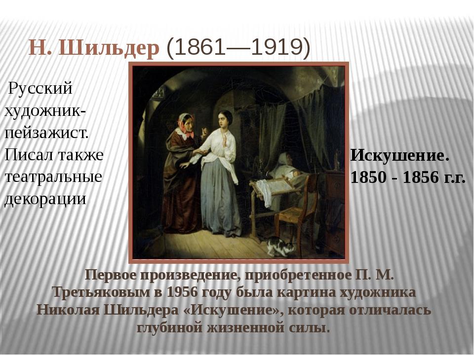 Н. Шильдер (1861—1919) Первое произведение, приобретенное П. М. Третьяковым...