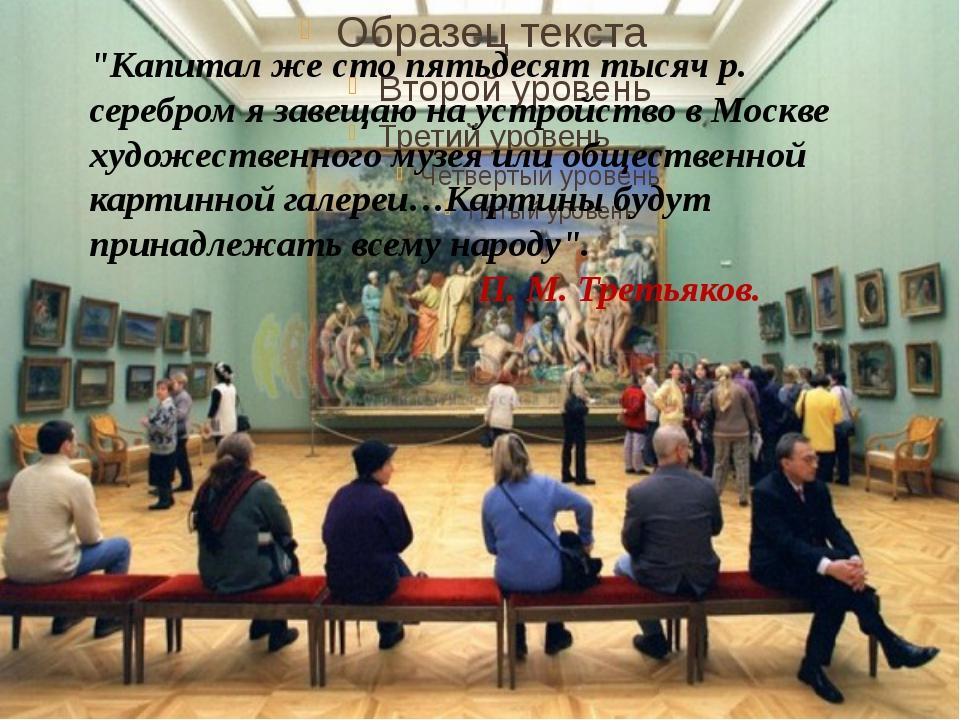 """""""Капитал же сто пятьдесят тысяч р. серебром я завещаю на устройство в Москве..."""