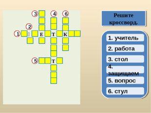 2. работа 3. стол 4. защищаем 1. учитель Решите кроссворд. 1 5. вопрос 6. сту