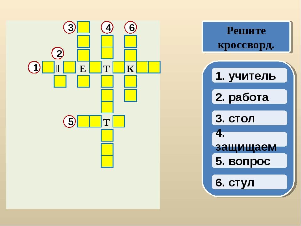 2. работа 3. стол 4. защищаем 1. учитель Решите кроссворд. 1 5. вопрос 6. сту...