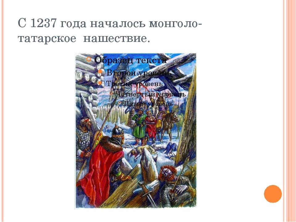 С 1237 года началось монголо-татарское нашествие.