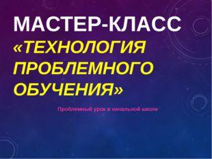 МАСТЕР-КЛАСС «ТЕХНОЛОГИЯ ПРОБЛЕМНОГО ОБУЧЕНИЯ» Проблемный урок в начальной шк