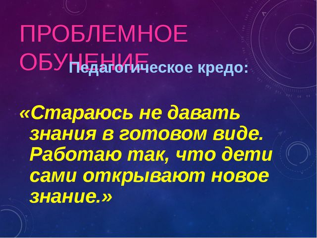 ПРОБЛЕМНОЕ ОБУЧЕНИЕ Педагогическое кредо: «Стараюсь не давать знания в готово...
