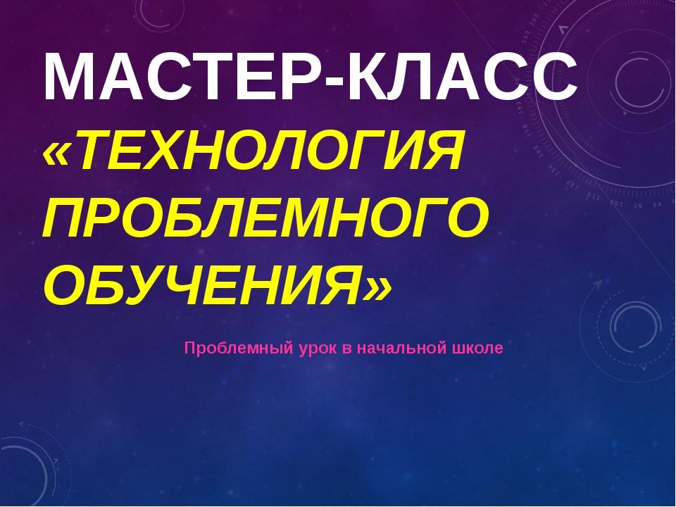 МАСТЕР-КЛАСС «ТЕХНОЛОГИЯ ПРОБЛЕМНОГО ОБУЧЕНИЯ» Проблемный урок в начальной шк...